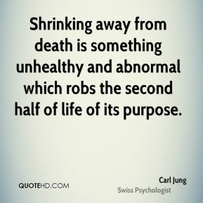 Carl Jung - Shrinking away from death is something unhealthy and abnormal which robs the second half of life of its purpose.