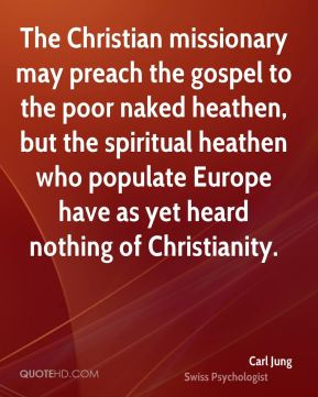 Carl Jung - The Christian missionary may preach the gospel to the poor naked heathen, but the spiritual heathen who populate Europe have as yet heard nothing of Christianity.