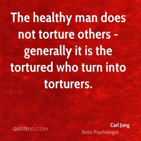 Carl Jung - The healthy man does not torture others - generally it is the tortured who turn into torturers.