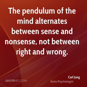 Carl Jung - The pendulum of the mind alternates between sense and nonsense, not between right and wrong.