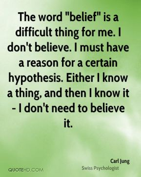 "Carl Jung - The word ""belief"" is a difficult thing for me. I don't believe. I must have a reason for a certain hypothesis. Either I know a thing, and then I know it - I don't need to believe it."