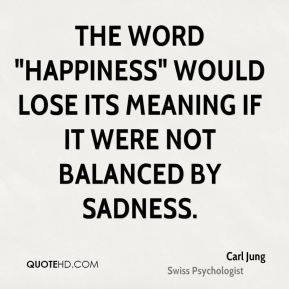 "Carl Jung - The word ""happiness"" would lose its meaning if it were not balanced by sadness."