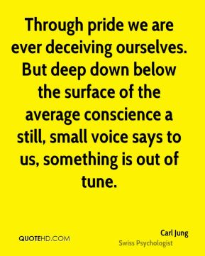 Carl Jung - Through pride we are ever deceiving ourselves. But deep down below the surface of the average conscience a still, small voice says to us, something is out of tune.