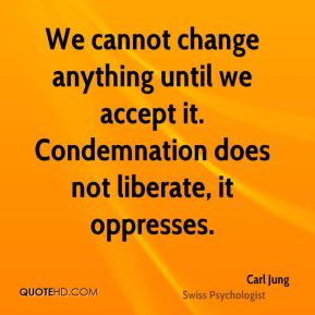Carl Jung - We cannot change anything until we accept it. Condemnation does not liberate, it oppresses.