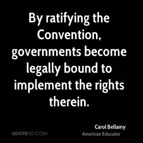 Carol Bellamy - By ratifying the Convention, governments become legally bound to implement the rights therein.