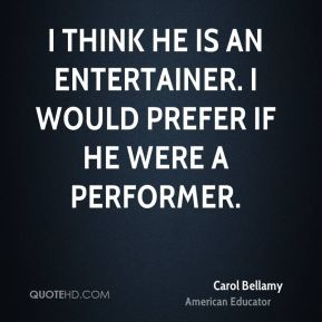 Carol Bellamy - I think he is an entertainer. I would prefer if he were a performer.