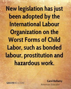 Carol Bellamy - New legislation has just been adopted by the International Labour Organization on the Worst Forms of Child Labor, such as bonded labour, prostitution and hazardous work.