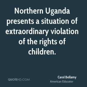 Carol Bellamy - Northern Uganda presents a situation of extraordinary violation of the rights of children.