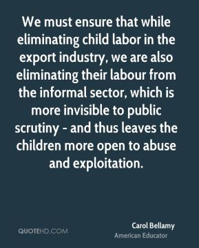 Carol Bellamy - We must ensure that while eliminating child labor in the export industry, we are also eliminating their labour from the informal sector, which is more invisible to public scrutiny - and thus leaves the children more open to abuse and exploitation.