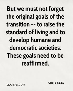 But we must not forget the original goals of the transition -- to raise the standard of living and to develop humane and democratic societies. These goals need to be reaffirmed.
