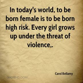 In today's world, to be born female is to be born high risk. Every girl grows up under the threat of violence.