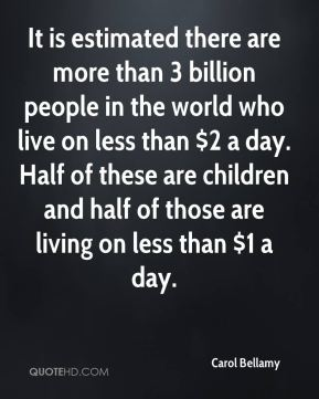 Carol Bellamy - It is estimated there are more than 3 billion people in the world who live on less than $2 a day. Half of these are children and half of those are living on less than $1 a day.