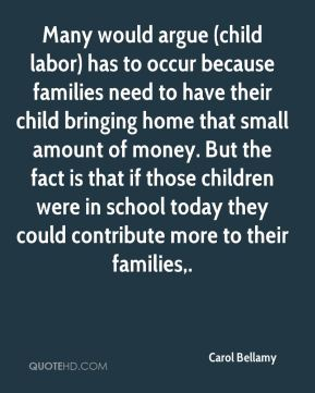 Many would argue (child labor) has to occur because families need to have their child bringing home that small amount of money. But the fact is that if those children were in school today they could contribute more to their families.