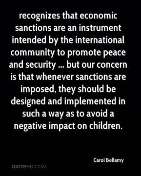 Carol Bellamy - recognizes that economic sanctions are an instrument intended by the international community to promote peace and security ... but our concern is that whenever sanctions are imposed, they should be designed and implemented in such a way as to avoid a negative impact on children.