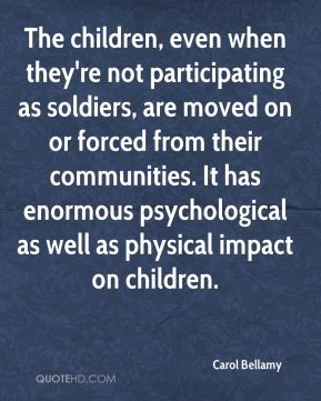 The children, even when they're not participating as soldiers, are moved on or forced from their communities. It has enormous psychological as well as physical impact on children.