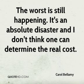 The worst is still happening. It's an absolute disaster and I don't think one can determine the real cost.