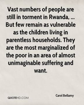 Vast numbers of people are still in torment in Rwanda, ... But few remain as vulnerable as the children living in parentless households. They are the most marginalized of the poor in an area of almost unimaginable suffering and want.