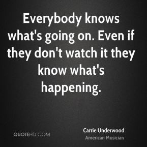 Everybody knows what's going on. Even if they don't watch it they know what's happening.