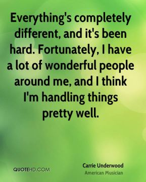 Carrie Underwood - Everything's completely different, and it's been hard. Fortunately, I have a lot of wonderful people around me, and I think I'm handling things pretty well.