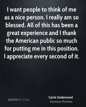 I want people to think of me as a nice person. I really am so blessed. All of this has been a great experience and I thank the American public so much for putting me in this position. I appreciate every second of it.