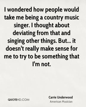 I wondered how people would take me being a country music singer. I thought about deviating from that and singing other things. But... it doesn't really make sense for me to try to be something that I'm not.