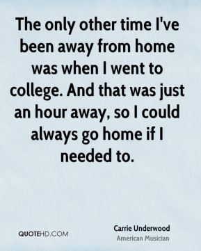 The only other time I've been away from home was when I went to college. And that was just an hour away, so I could always go home if I needed to.