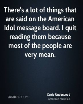 There's a lot of things that are said on the American Idol message board. I quit reading them because most of the people are very mean.