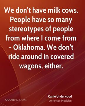 We don't have milk cows. People have so many stereotypes of people from where I come from - Oklahoma. We don't ride around in covered wagons, either.