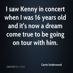 Carrie Underwood - I saw Kenny in concert when I was 16 years old and it's now a dream come true to be going on tour with him.