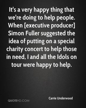 Carrie Underwood - It's a very happy thing that we're doing to help people. When [executive producer] Simon Fuller suggested the idea of putting on a special charity concert to help those in need, I and all the Idols on tour were happy to help.