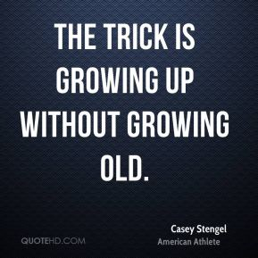 Casey Stengel - The trick is growing up without growing old.