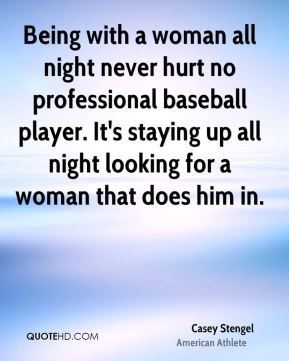 Casey Stengel - Being with a woman all night never hurt no professional baseball player. It's staying up all night looking for a woman that does him in.