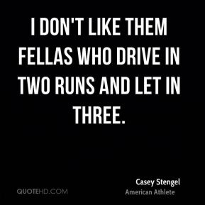 I don't like them fellas who drive in two runs and let in three.