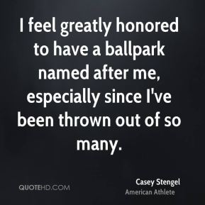 Casey Stengel - I feel greatly honored to have a ballpark named after me, especially since I've been thrown out of so many.