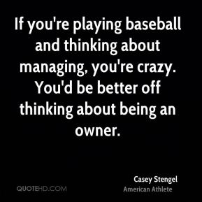 If you're playing baseball and thinking about managing, you're crazy. You'd be better off thinking about being an owner.