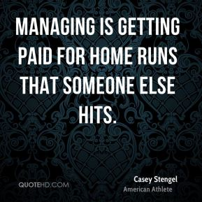 Casey Stengel - Managing is getting paid for home runs that someone else hits.
