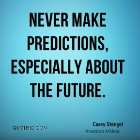 Never make predictions, especially about the future.