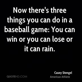 Now there's three things you can do in a baseball game: You can win or you can lose or it can rain.