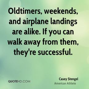 Oldtimers, weekends, and airplane landings are alike. If you can walk away from them, they're successful.