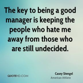 The key to being a good manager is keeping the people who hate me away from those who are still undecided.
