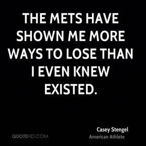 Casey Stengel - The Mets have shown me more ways to lose than I even knew existed.