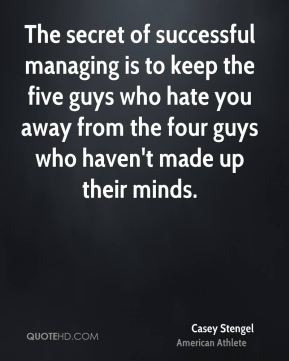 The secret of successful managing is to keep the five guys who hate you away from the four guys who haven't made up their minds.