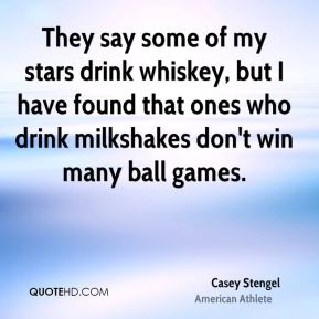 Casey Stengel - They say some of my stars drink whiskey, but I have found that ones who drink milkshakes don't win many ball games.