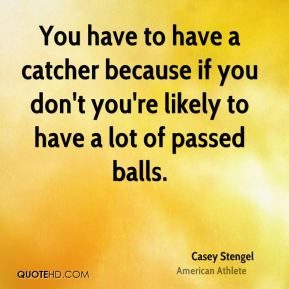 Casey Stengel - You have to have a catcher because if you don't you're likely to have a lot of passed balls.