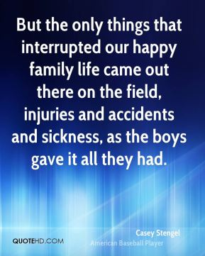 Casey Stengel - But the only things that interrupted our happy family life came out there on the field, injuries and accidents and sickness, as the boys gave it all they had.