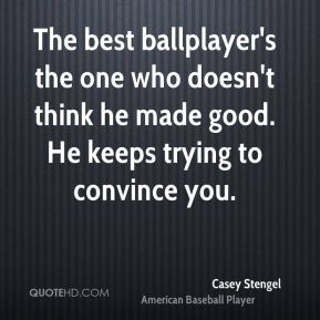 The best ballplayer's the one who doesn't think he made good. He keeps trying to convince you.