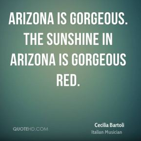 Cecilia Bartoli - Arizona is gorgeous. The sunshine in Arizona is gorgeous red.
