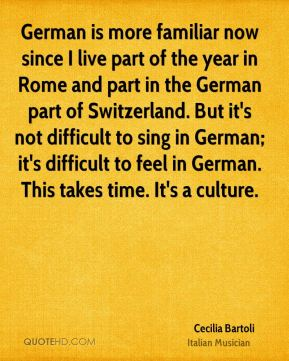 Cecilia Bartoli - German is more familiar now since I live part of the year in Rome and part in the German part of Switzerland. But it's not difficult to sing in German; it's difficult to feel in German. This takes time. It's a culture.