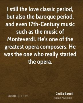 Cecilia Bartoli - I still the love classic period, but also the baroque period, and even 17th-Century music such as the music of Monteverdi. He's one of the greatest opera composers. He was the one who really started the opera.