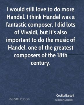 Cecilia Bartoli - I would still love to do more Handel. I think Handel was a fantastic composer. I did lots of Vivaldi, but it's also important to do the music of Handel, one of the greatest composers of the 18th century.